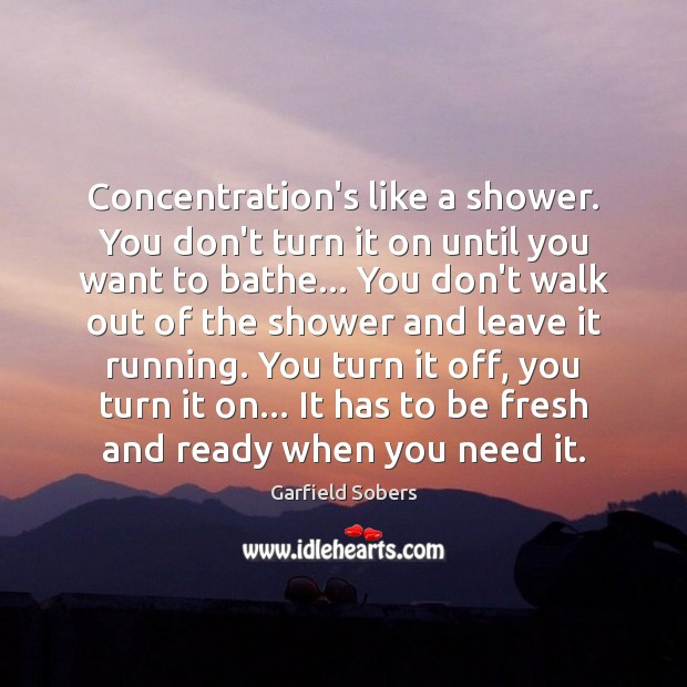 Image, Concentration's like a shower. You don't turn it on until you want