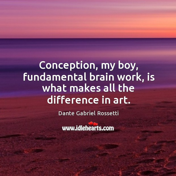 Conception, my boy, fundamental brain work, is what makes all the difference in art. Dante Gabriel Rossetti Picture Quote
