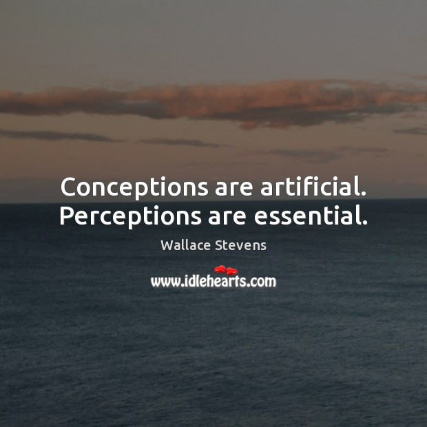 Conceptions are artificial. Perceptions are essential. Image