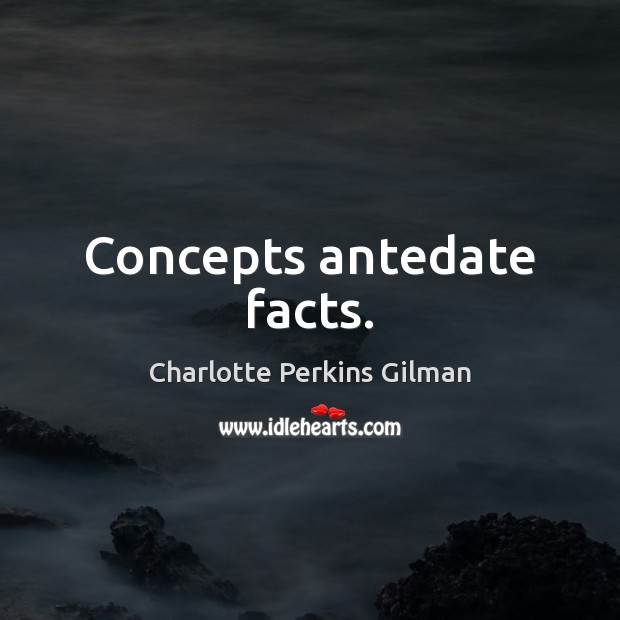 Image, Concepts antedate facts.