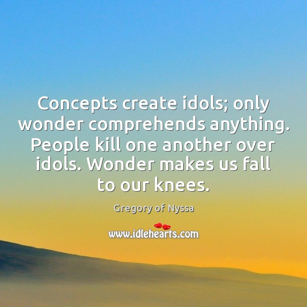 Concepts create idols; only wonder comprehends anything. People kill one another over Image
