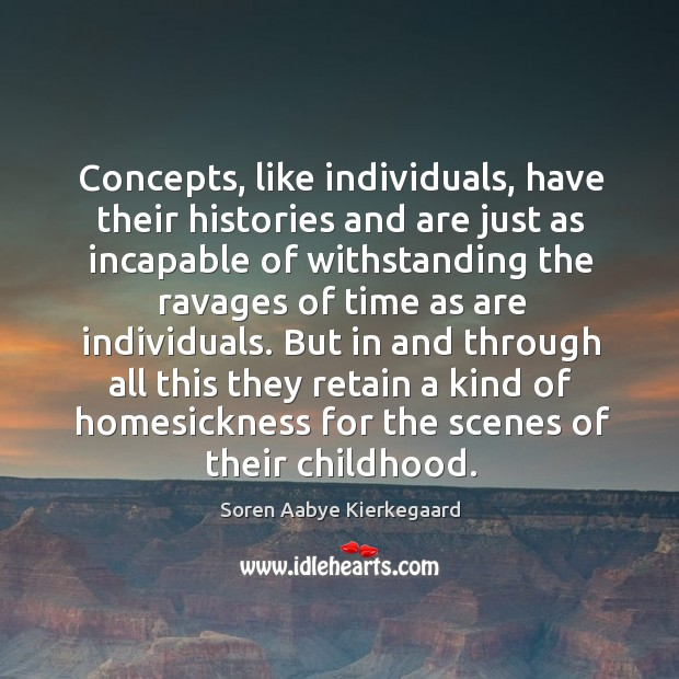 Concepts, like individuals, have their histories and are just as incapable of withstanding Soren Aabye Kierkegaard Picture Quote