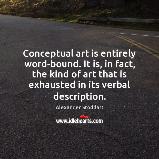 Conceptual art is entirely word-bound. It is, in fact, the kind of Alexander Stoddart Picture Quote