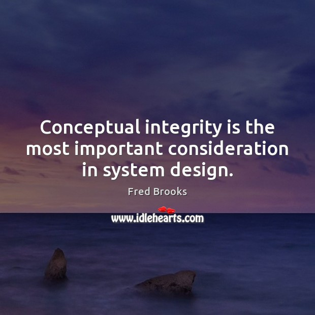 Conceptual integrity is the most important consideration in system design. Integrity Quotes Image
