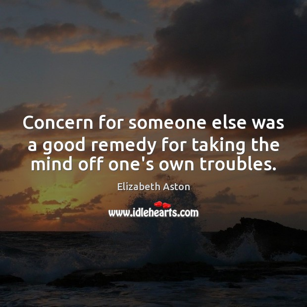 Concern for someone else was a good remedy for taking the mind off one's own troubles. Image