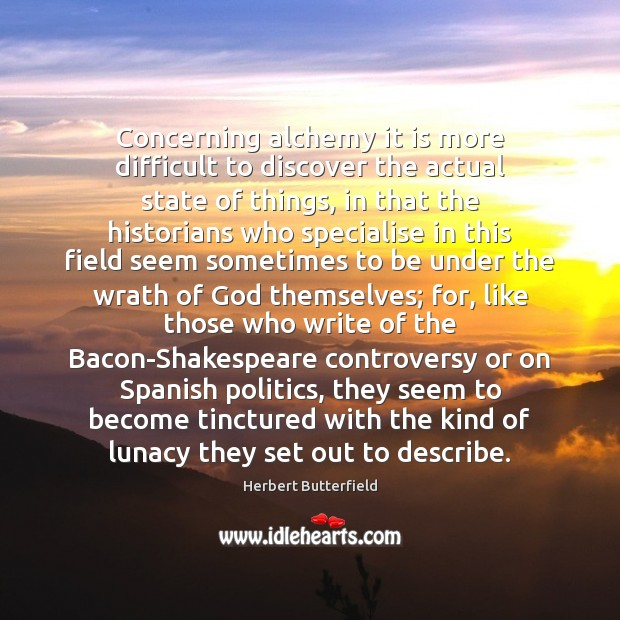 Concerning alchemy it is more difficult to discover the actual state of Herbert Butterfield Picture Quote