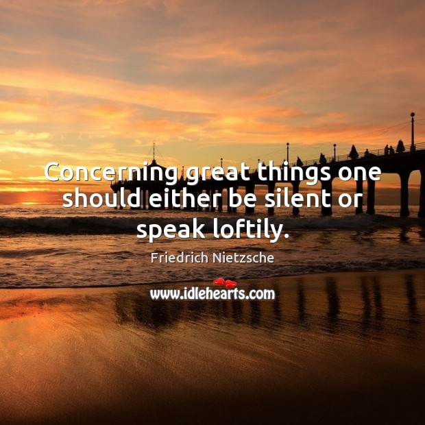 Concerning great things one should either be silent or speak loftily. Image