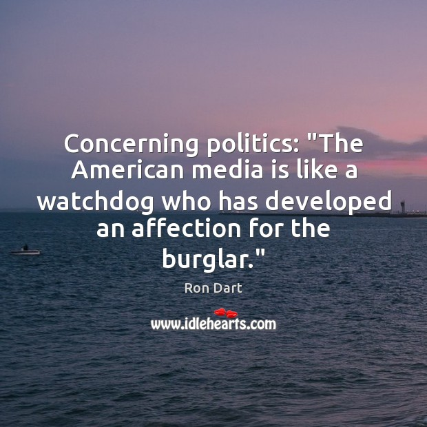"Concerning politics: ""The American media is like a watchdog who has developed Image"