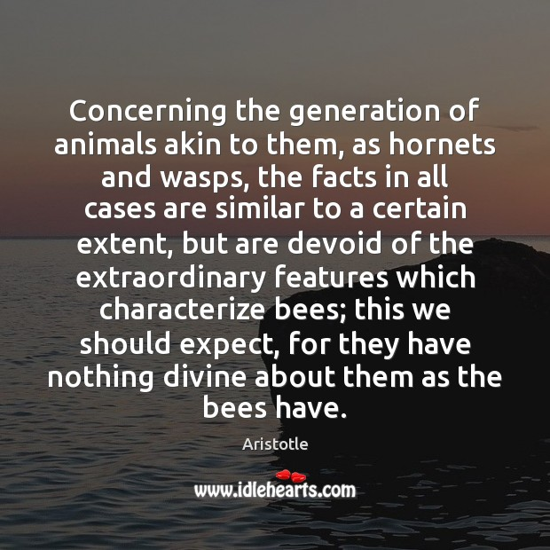 Concerning the generation of animals akin to them, as hornets and wasps, Aristotle Picture Quote