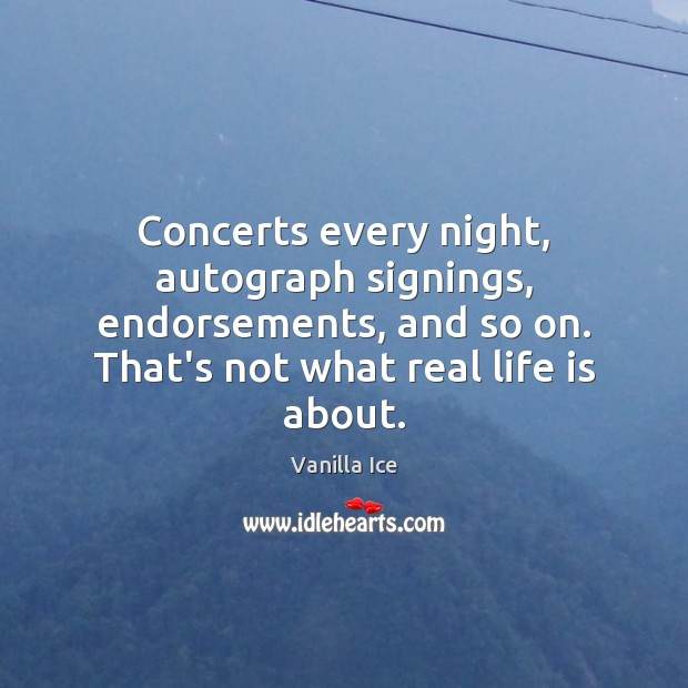 Concerts every night, autograph signings, endorsements, and so on. That's not what Real Life Quotes Image