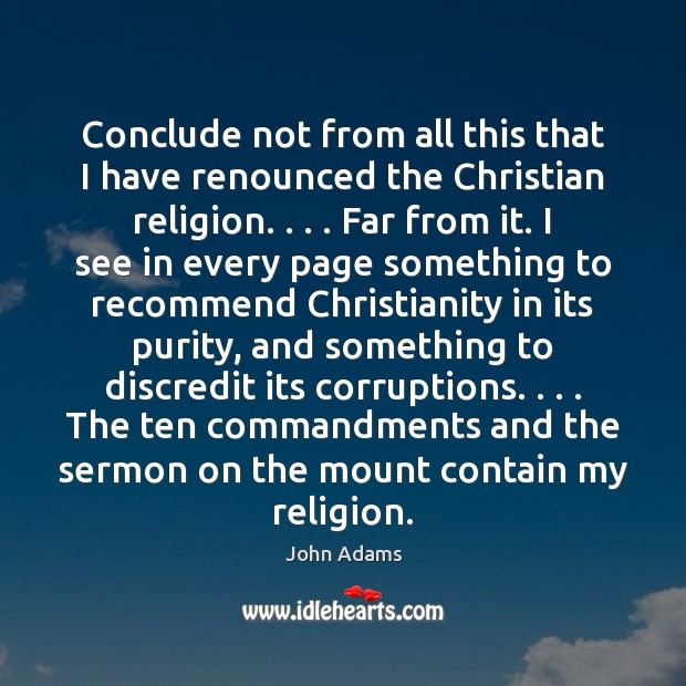 Conclude not from all this that I have renounced the Christian religion. . . . John Adams Picture Quote