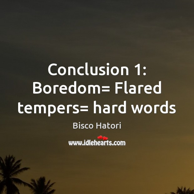 Image, Conclusion 1: Boredom= Flared tempers= hard words