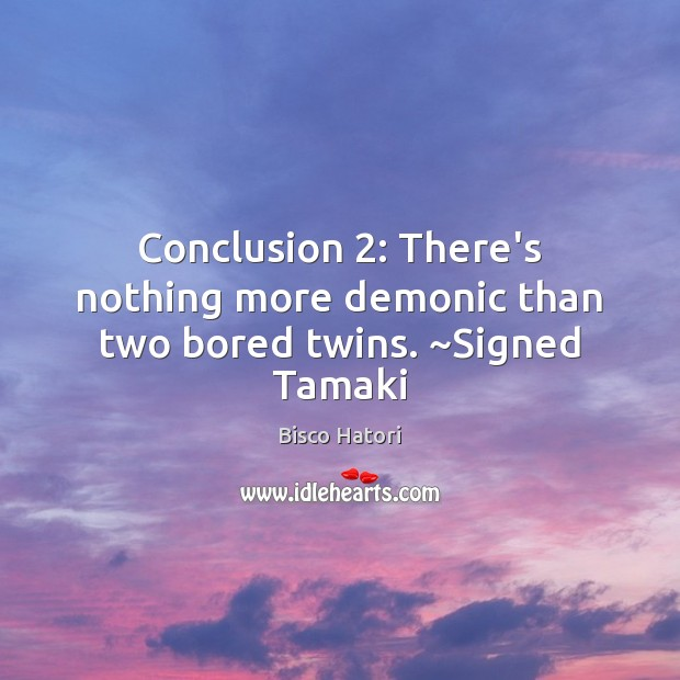 Image, Conclusion 2: There's nothing more demonic than two bored twins. ~Signed Tamaki
