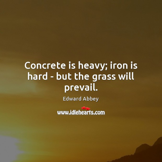 Concrete is heavy; iron is hard – but the grass will prevail. Edward Abbey Picture Quote