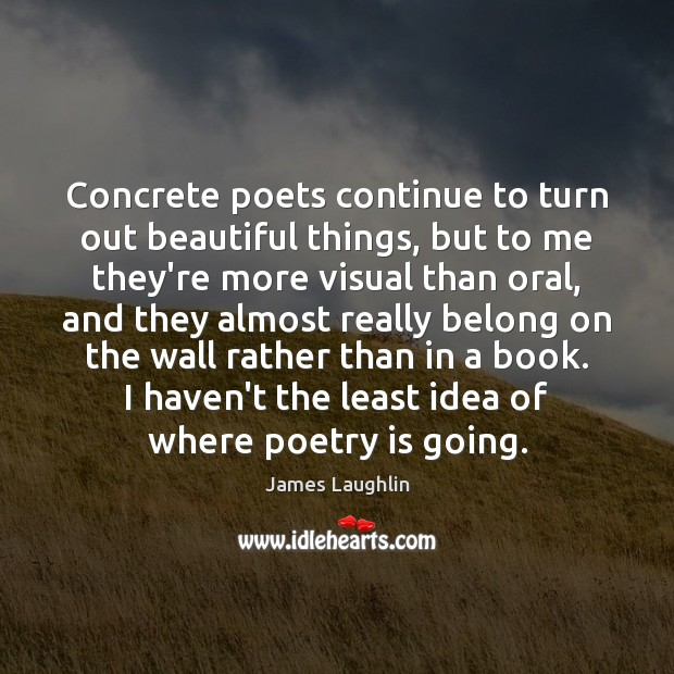 Concrete poets continue to turn out beautiful things, but to me they're Poetry Quotes Image