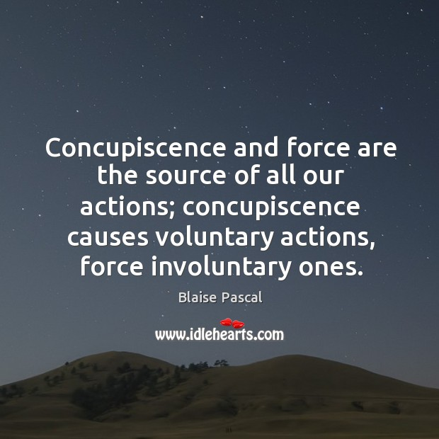 Image, Concupiscence and force are the source of all our actions; concupiscence causes