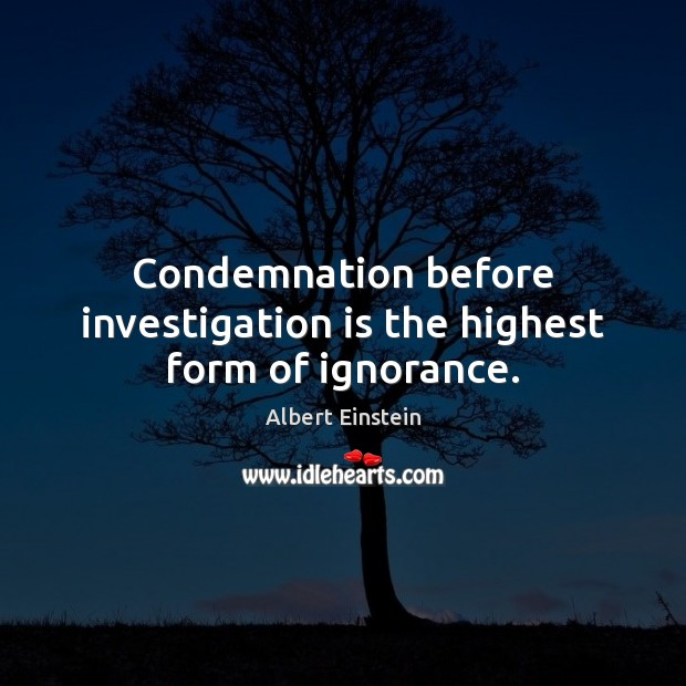 Condemnation before investigation is the highest form of ignorance. Image