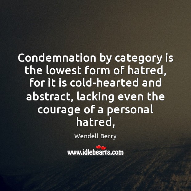 Condemnation by category is the lowest form of hatred, for it is Wendell Berry Picture Quote
