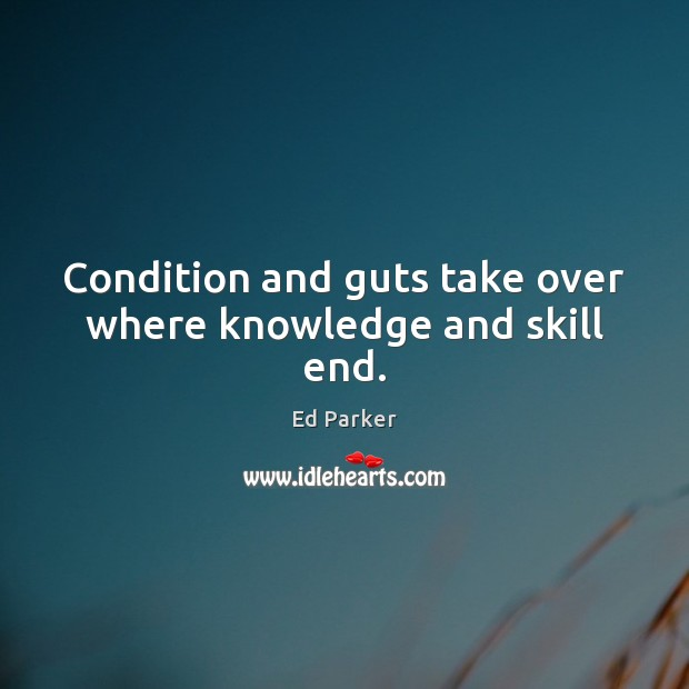 Condition and guts take over where knowledge and skill end. Image