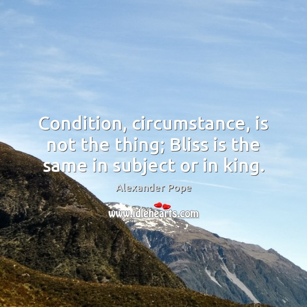 Condition, circumstance, is not the thing; Bliss is the same in subject or in king. Alexander Pope Picture Quote