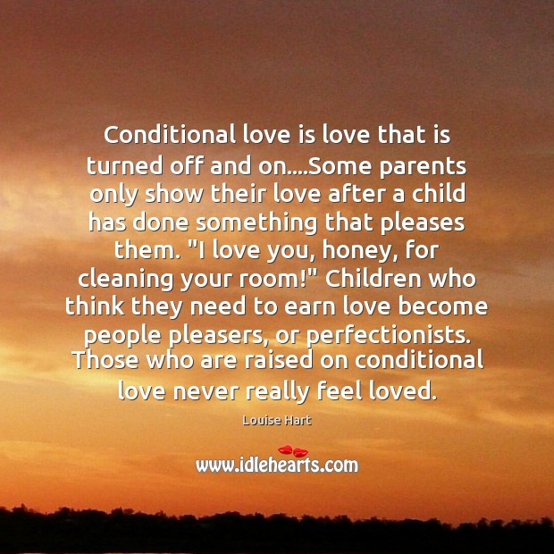 Conditional love is love that is turned off and on….Some parents Louise Hart Picture Quote