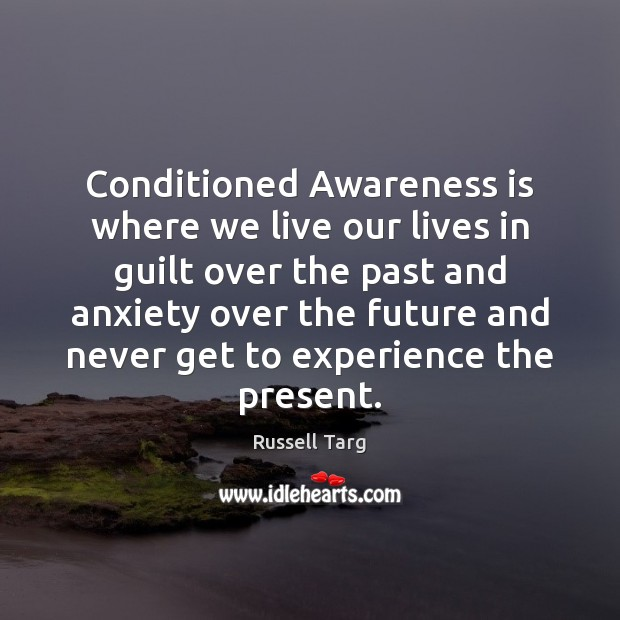 Conditioned Awareness is where we live our lives in guilt over the Guilt Quotes Image
