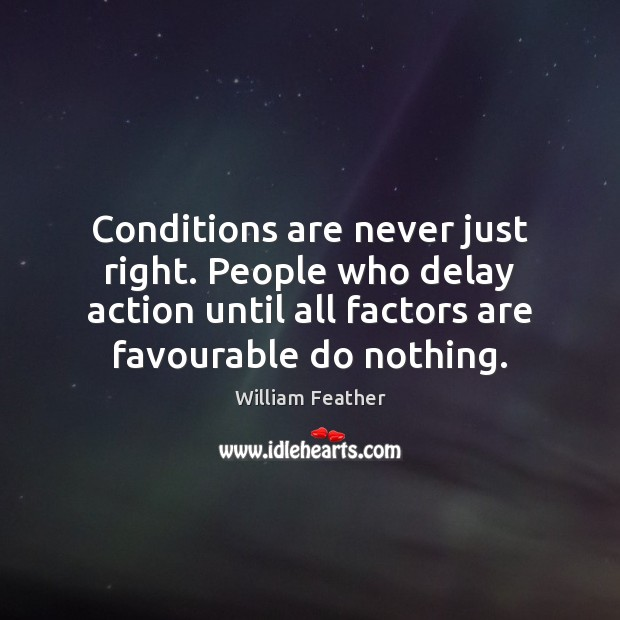 Conditions are never just right. People who delay action until all factors William Feather Picture Quote
