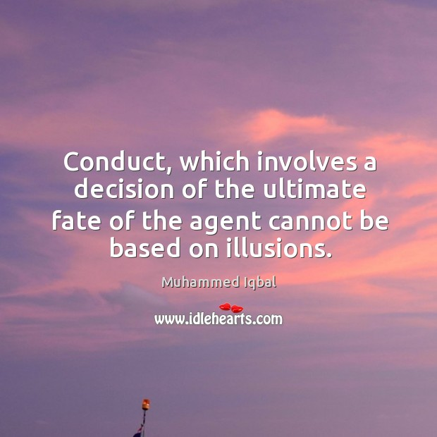 Conduct, which involves a decision of the ultimate fate of the agent cannot be based on illusions. Image