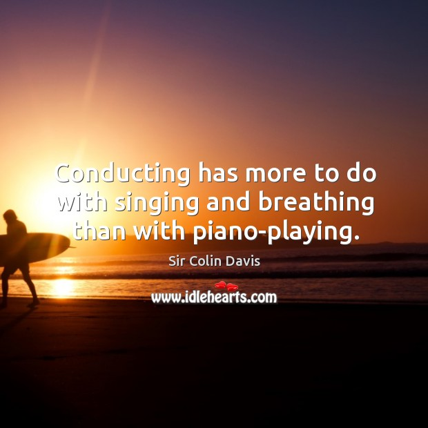 Conducting has more to do with singing and breathing than with piano-playing. Image