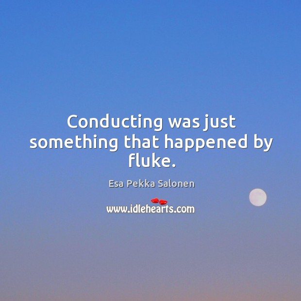 Conducting was just something that happened by fluke. Image