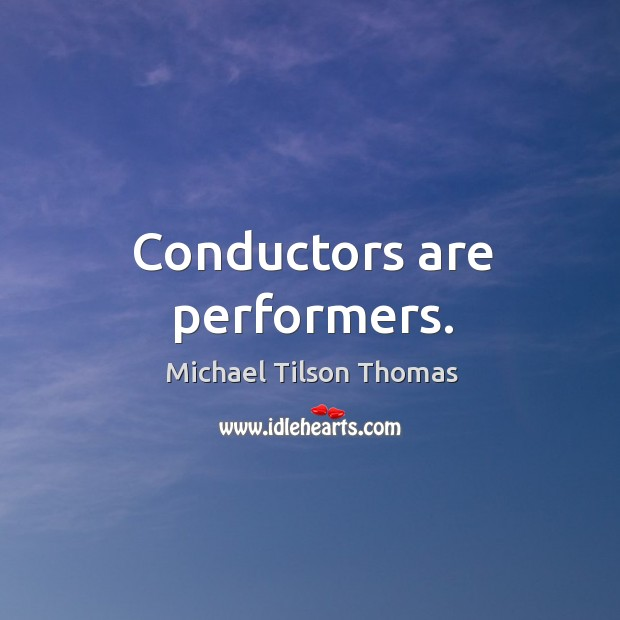 Conductors are performers. Image