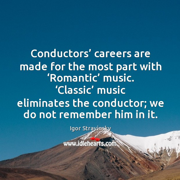 Conductors' careers are made for the most part with 'romantic' music. Igor Stravinsky Picture Quote