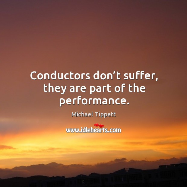 Conductors don't suffer, they are part of the performance. Image