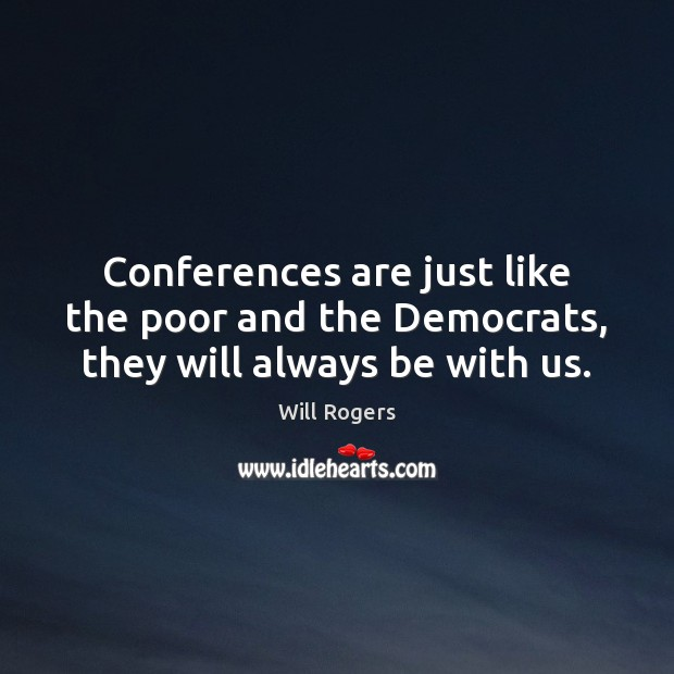 Conferences are just like the poor and the Democrats, they will always be with us. Image