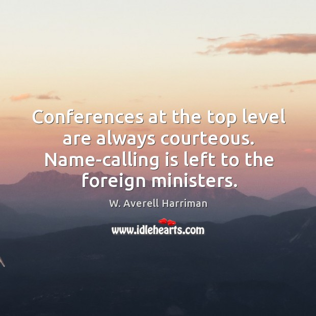 Conferences at the top level are always courteous. Name-calling is left to the foreign ministers. W. Averell Harriman Picture Quote