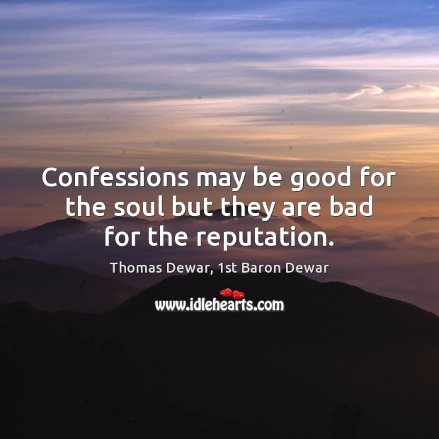 Confessions may be good for the soul but they are bad for the reputation. Thomas Dewar, 1st Baron Dewar Picture Quote