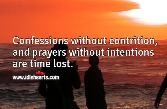 Confessions without contrition, and prayers without intentions are time lost. Image