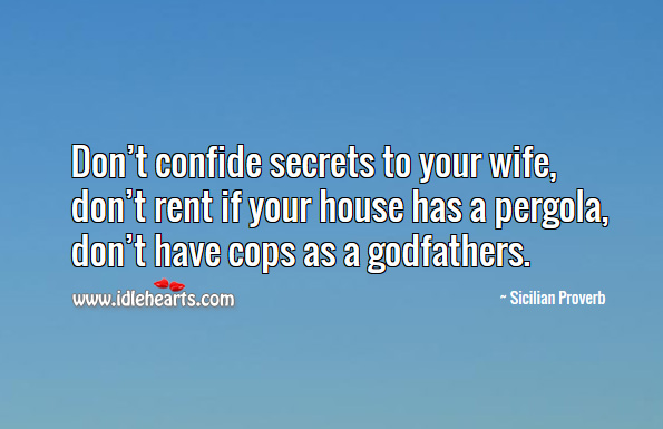 Don't confide secrets to your wife, don't rent if your house, don't have cops as a Godfathers. Sicilian Proverbs Image