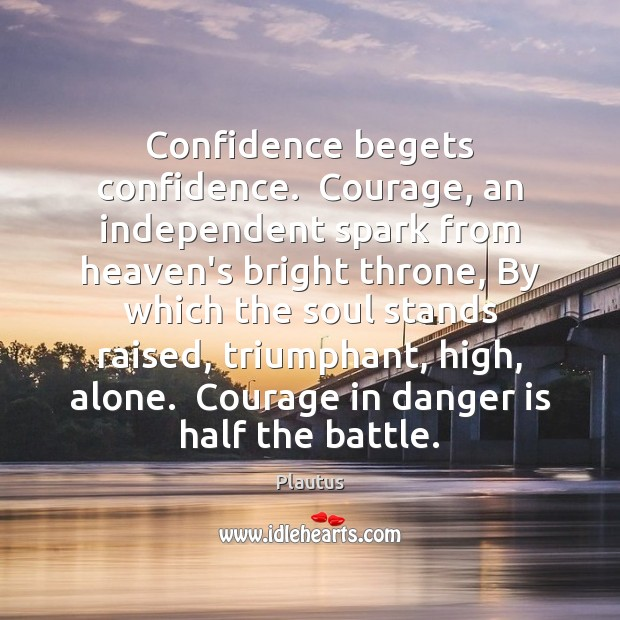 Image, Confidence begets confidence.  Courage, an independent spark from heaven's bright throne, By
