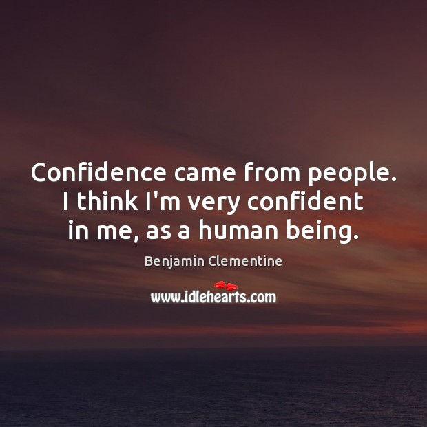 Confidence came from people. I think I'm very confident in me, as a human being. Image