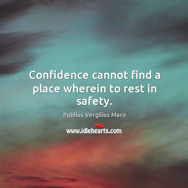 Confidence cannot find a place wherein to rest in safety. Image