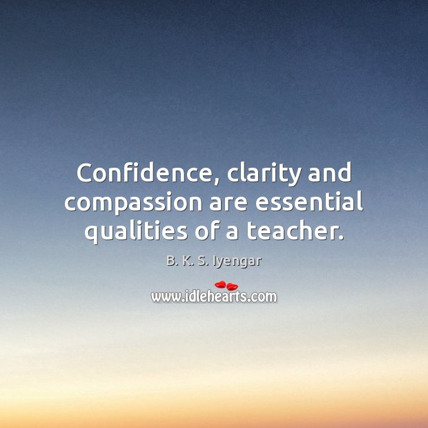 Confidence, clarity and compassion are essential qualities of a teacher. B. K. S. Iyengar Picture Quote