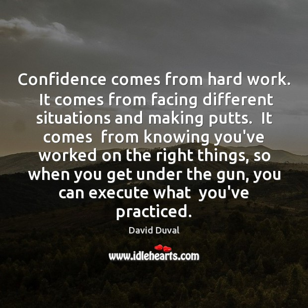 Confidence comes from hard work.  It comes from facing different situations and Image