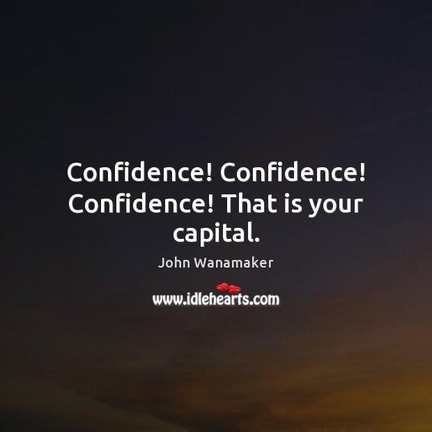 Confidence! Confidence! Confidence! That is your capital. Image