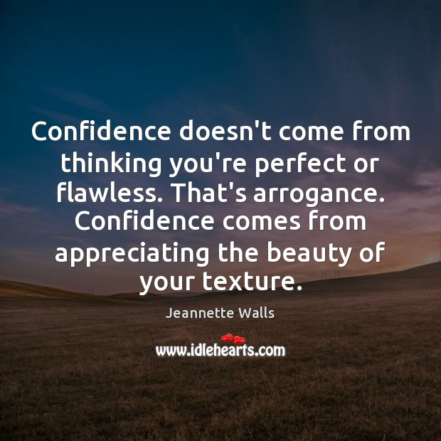 Confidence doesn't come from thinking you're perfect or flawless. That's arrogance. Confidence Jeannette Walls Picture Quote