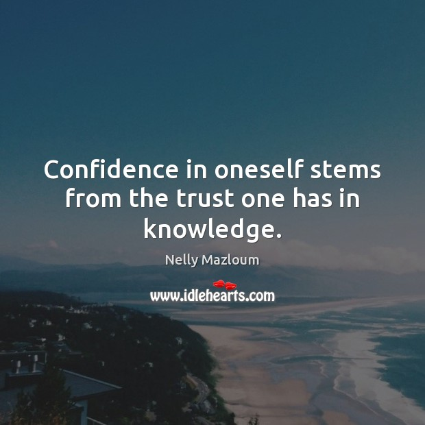 Confidence in oneself stems from the trust one has in knowledge. Nelly Mazloum Picture Quote
