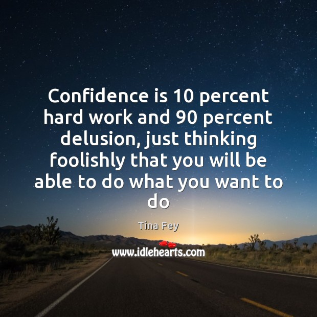 Confidence is 10 percent hard work and 90 percent delusion, just thinking foolishly that Image