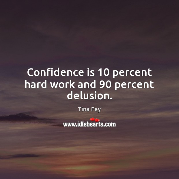Confidence is 10 percent hard work and 90 percent delusion. Image