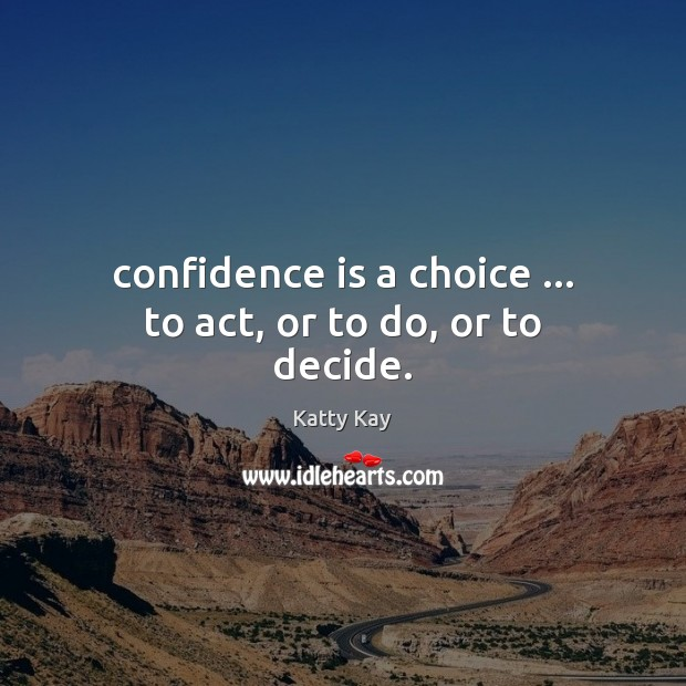 Image, Confidence is a choice … to act, or to do, or to decide.