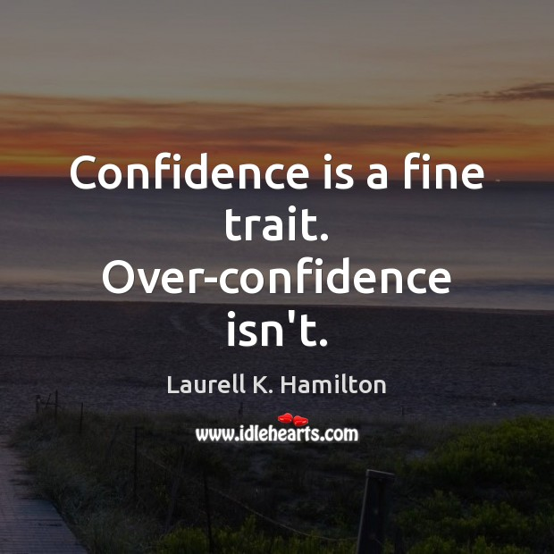 Confidence is a fine trait. Over-confidence isn't. Laurell K. Hamilton Picture Quote